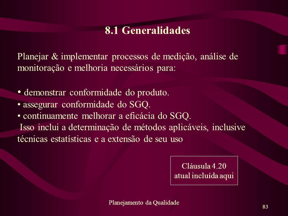 83 Planejamento da Qualidade 8.1 Generalidades Planejar & implementar processos de medição, análise de monitoração e melhoria necessários para: demons