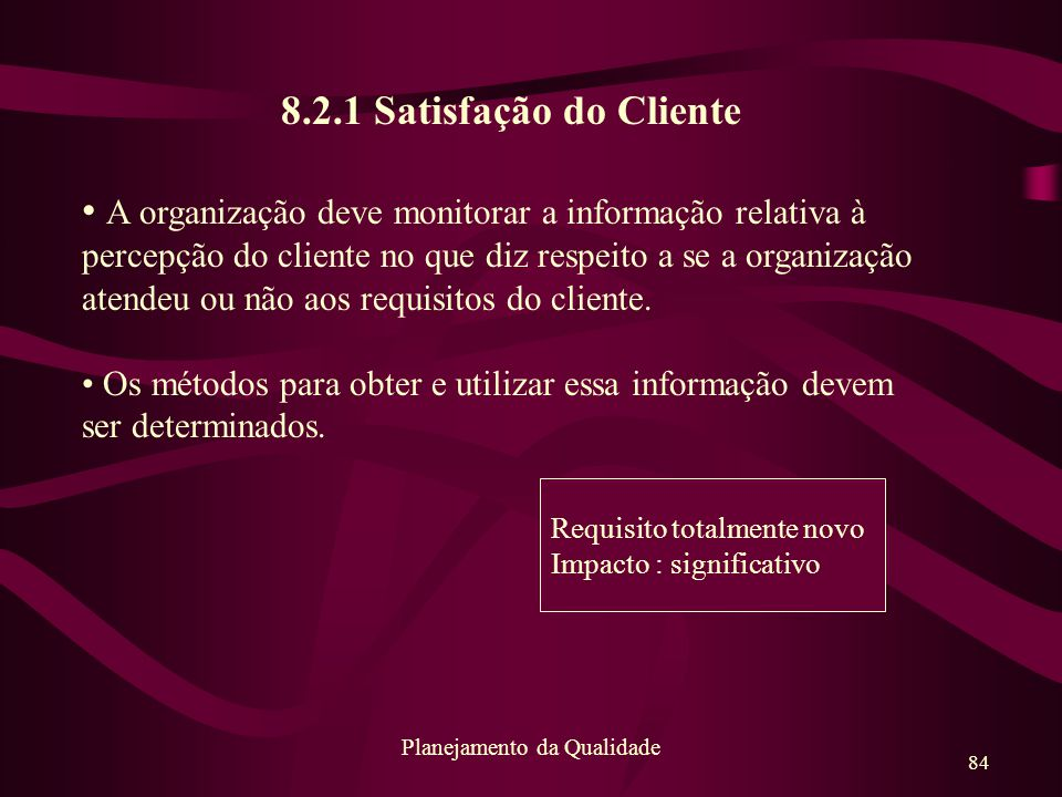 84 Planejamento da Qualidade 8.2.1 Satisfação do Cliente A organização deve monitorar a informação relativa à percepção do cliente no que diz respeito