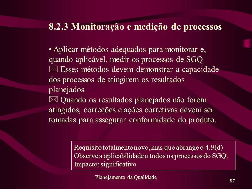 87 Planejamento da Qualidade 8.2.3 Monitoração e medição de processos Aplicar métodos adequados para monitorar e, quando aplicável, medir os processos