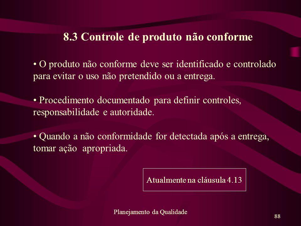 88 Planejamento da Qualidade 8.3 Controle de produto não conforme O produto não conforme deve ser identificado e controlado para evitar o uso não pret
