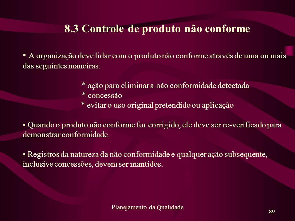 89 Planejamento da Qualidade 8.3 Controle de produto não conforme A organização deve lidar com o produto não conforme através de uma ou mais das segui