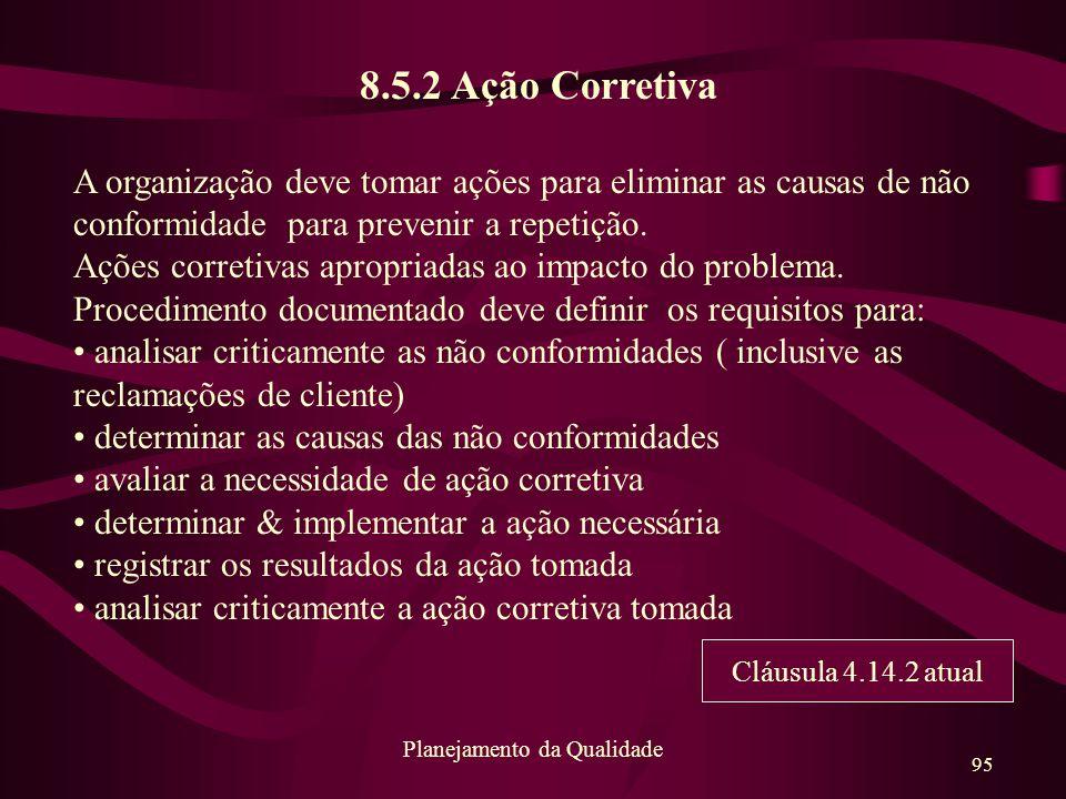 95 Planejamento da Qualidade 8.5.2 Ação Corretiva A organização deve tomar ações para eliminar as causas de não conformidade para prevenir a repetição