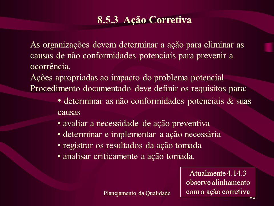 96 Planejamento da Qualidade 8.5.3 Ação Corretiva As organizações devem determinar a ação para eliminar as causas de não conformidades potenciais para