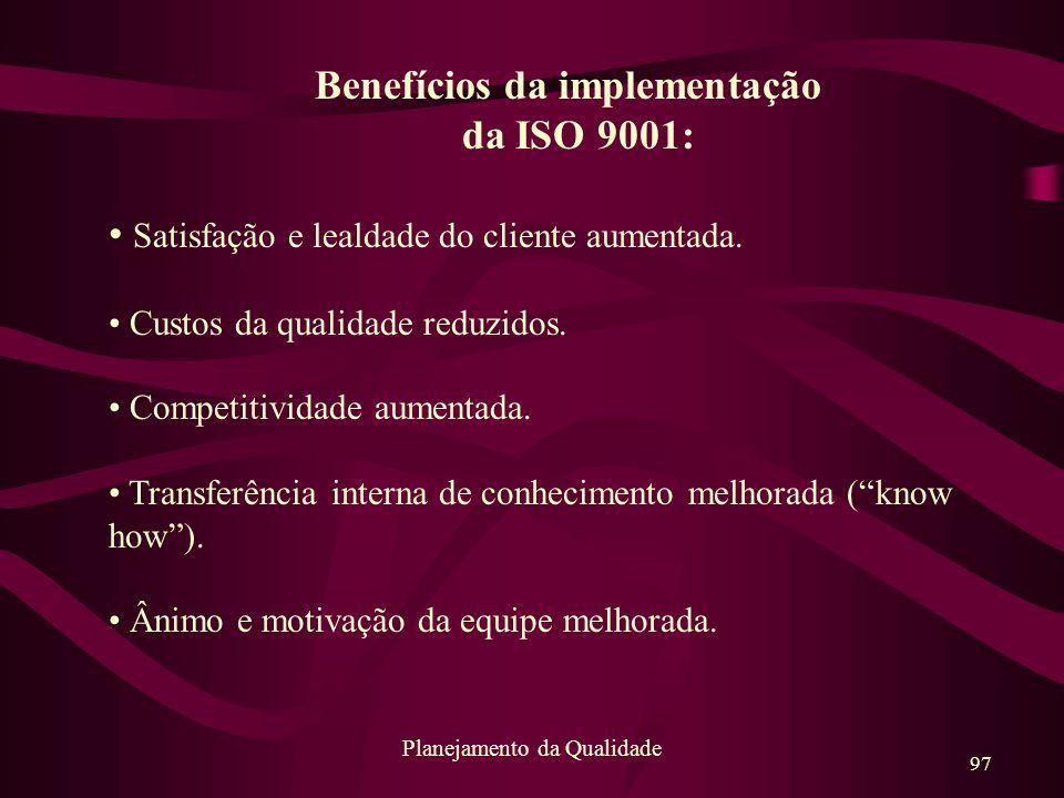 97 Planejamento da Qualidade Benefícios da implementação da ISO 9001: Satisfação e lealdade do cliente aumentada. Custos da qualidade reduzidos. Compe