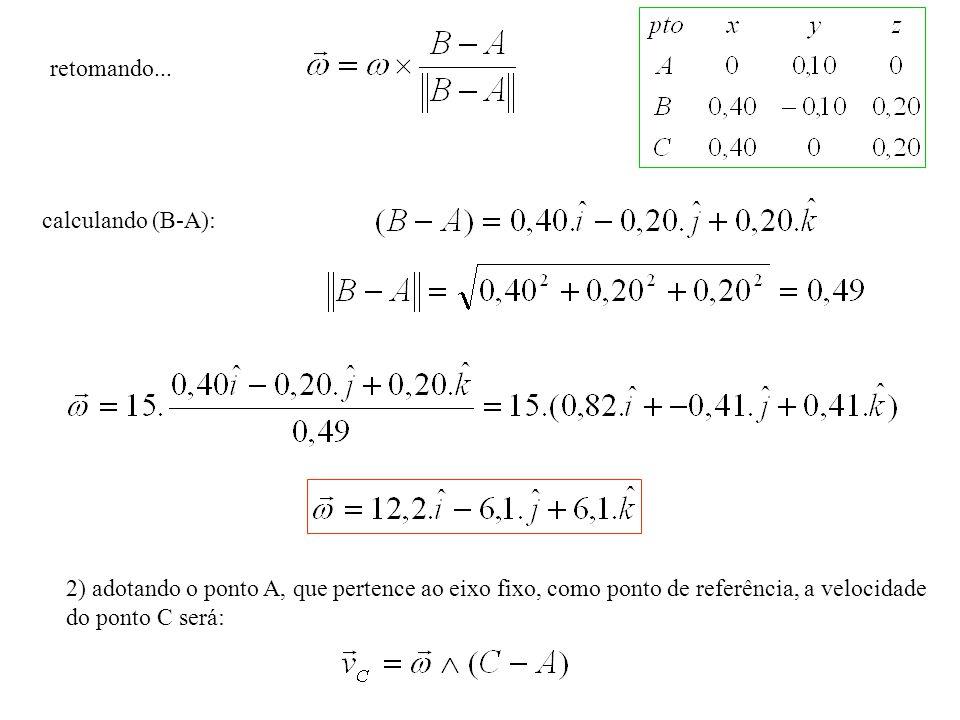 calculando (B-A): 2) adotando o ponto A, que pertence ao eixo fixo, como ponto de referência, a velocidade do ponto C será: retomando...