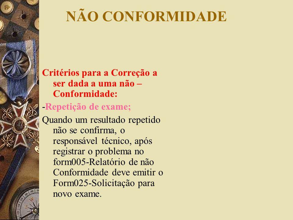 NÃO CONFORMIDADE Critérios para a Correção a ser dada a uma não – Conformidade: -Repetição de exame; Quando um resultado repetido não se confirma, o r