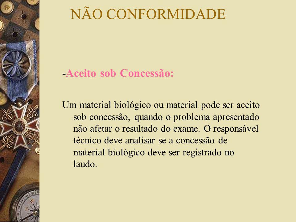 NÃO CONFORMIDADE -Aceito sob Concessão: Um material biológico ou material pode ser aceito sob concessão, quando o problema apresentado não afetar o re
