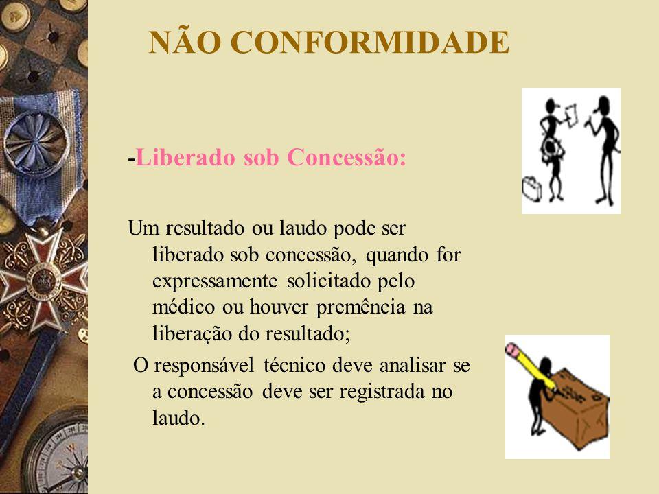 NÃO CONFORMIDADE -Liberado sob Concessão: Um resultado ou laudo pode ser liberado sob concessão, quando for expressamente solicitado pelo médico ou ho