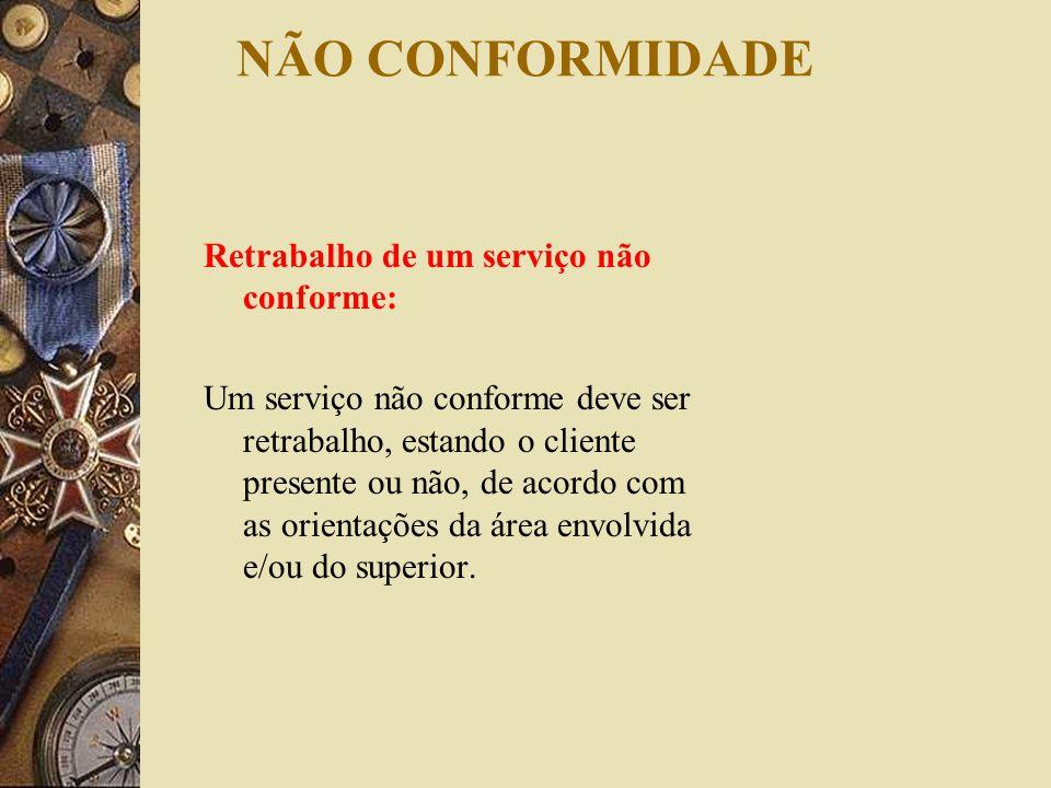 NÃO CONFORMIDADE Retrabalho de um serviço não conforme: Um serviço não conforme deve ser retrabalho, estando o cliente presente ou não, de acordo com