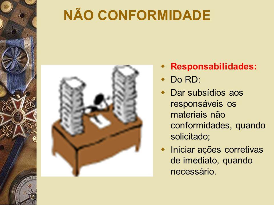 NÃO CONFORMIDADE  Responsabilidades:  Do RD:  Dar subsídios aos responsáveis os materiais não conformidades, quando solicitado;  Iniciar ações cor