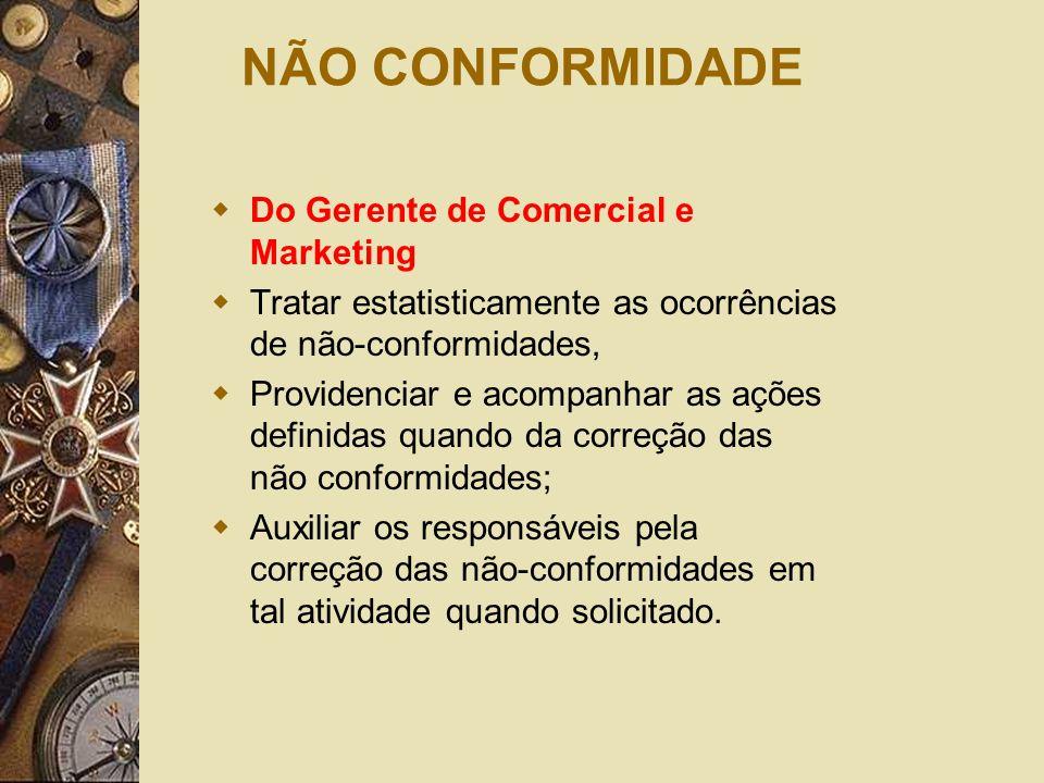 NÃO CONFORMIDADE  Do Gerente de Comercial e Marketing  Tratar estatisticamente as ocorrências de não-conformidades,  Providenciar e acompanhar as a