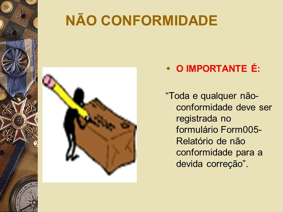 """NÃO CONFORMIDADE  O IMPORTANTE É: """"Toda e qualquer não- conformidade deve ser registrada no formulário Form005- Relatório de não conformidade para a"""