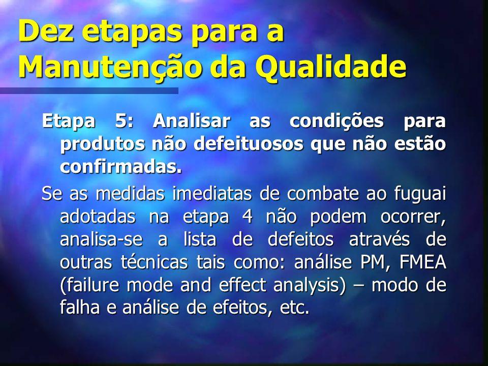 Dez etapas para a Manutenção da Qualidade Etapa 5: Analisar as condições para produtos não defeituosos que não estão confirmadas. Se as medidas imedia