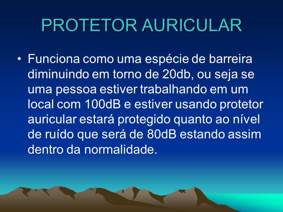 PROTETOR AURICULAR Funciona como uma espécie de barreira diminuindo em torno de 20db, ou seja se uma pessoa estiver trabalhando em um local com 100dB
