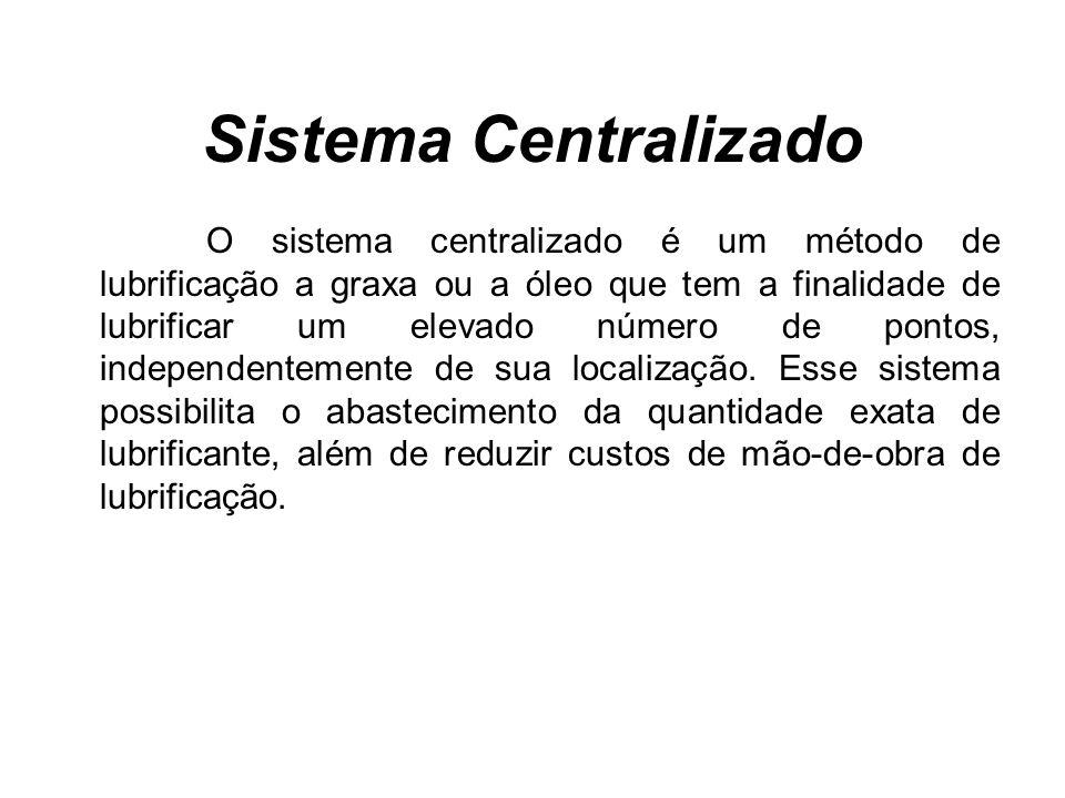 Sistema Centralizado O sistema centralizado é um método de lubrificação a graxa ou a óleo que tem a finalidade de lubrificar um elevado número de pontos, independentemente de sua localização.