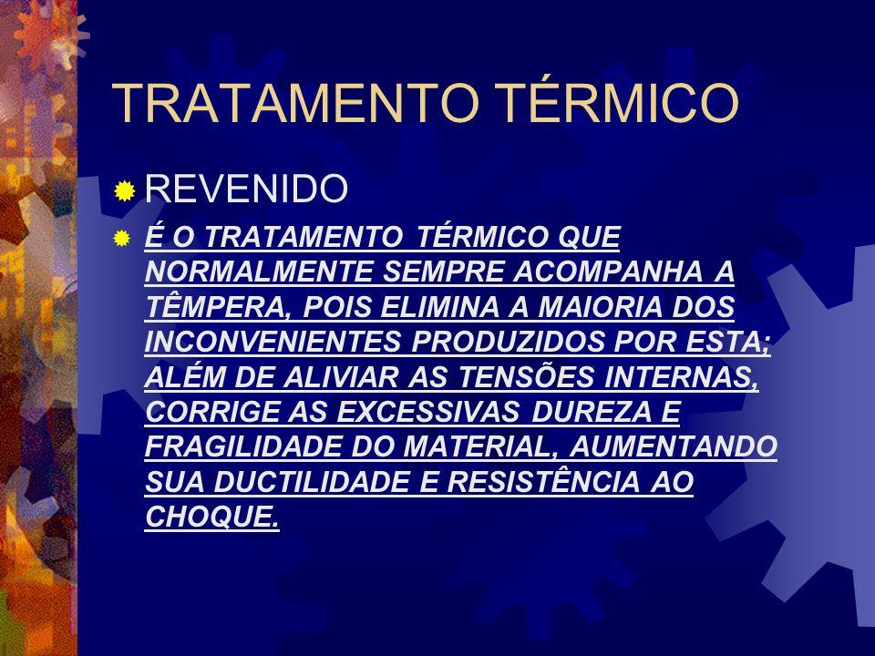 TRATAMENTO TÉRMICO  REVENIDO  É O TRATAMENTO TÉRMICO QUE NORMALMENTE SEMPRE ACOMPANHA A TÊMPERA, POIS ELIMINA A MAIORIA DOS INCONVENIENTES PRODUZIDO