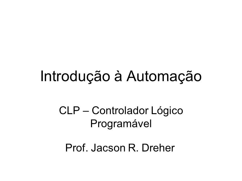 Introdução à Automação CLP – Controlador Lógico Programável Prof. Jacson R. Dreher