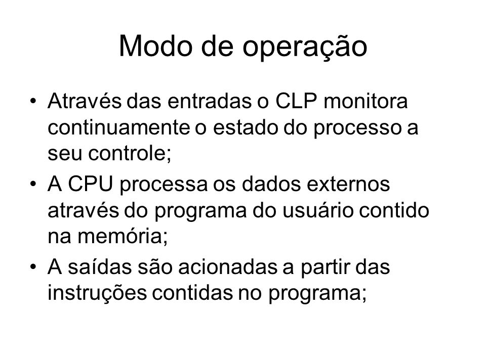 Modo de operação Através das entradas o CLP monitora continuamente o estado do processo a seu controle; A CPU processa os dados externos através do pr