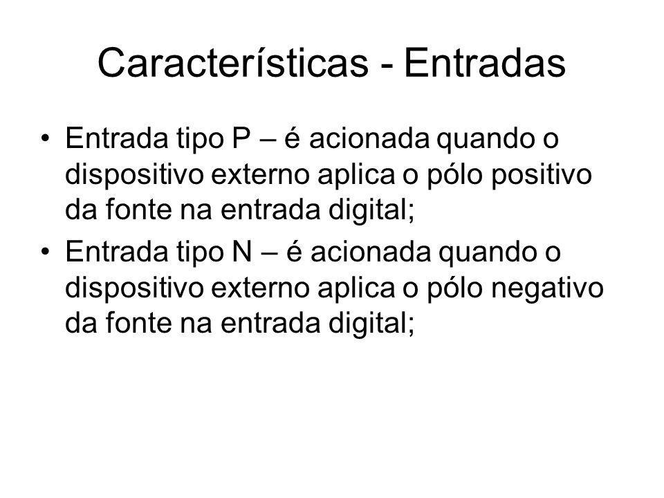 Características - Entradas Entrada tipo P – é acionada quando o dispositivo externo aplica o pólo positivo da fonte na entrada digital; Entrada tipo N
