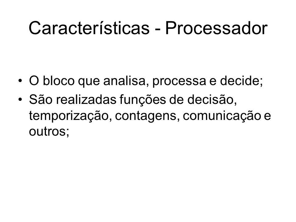Características - Processador O bloco que analisa, processa e decide; São realizadas funções de decisão, temporização, contagens, comunicação e outros
