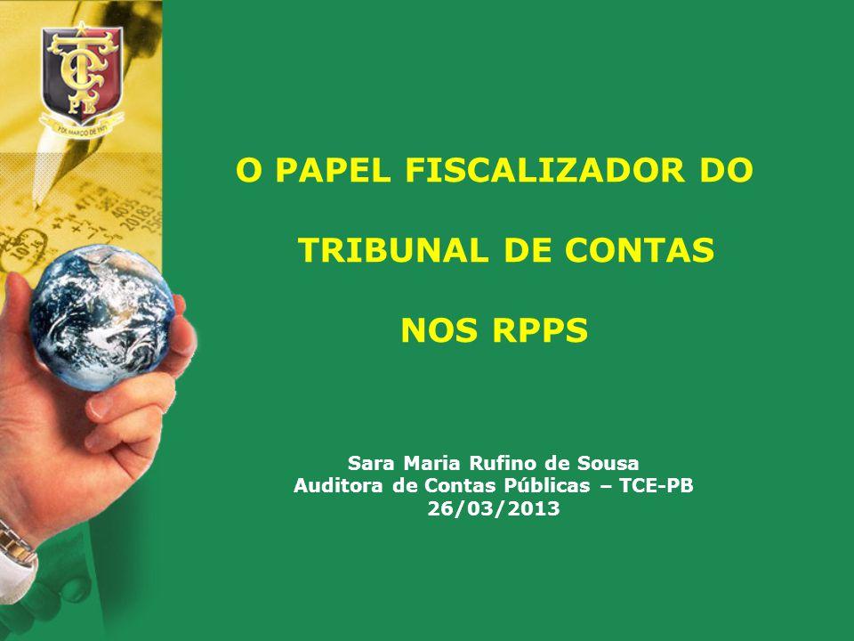 O PAPEL FISCALIZADOR DO TRIBUNAL DE CONTAS NOS RPPS Sara Maria Rufino de Sousa Auditora de Contas Públicas – TCE-PB 26/03/2013