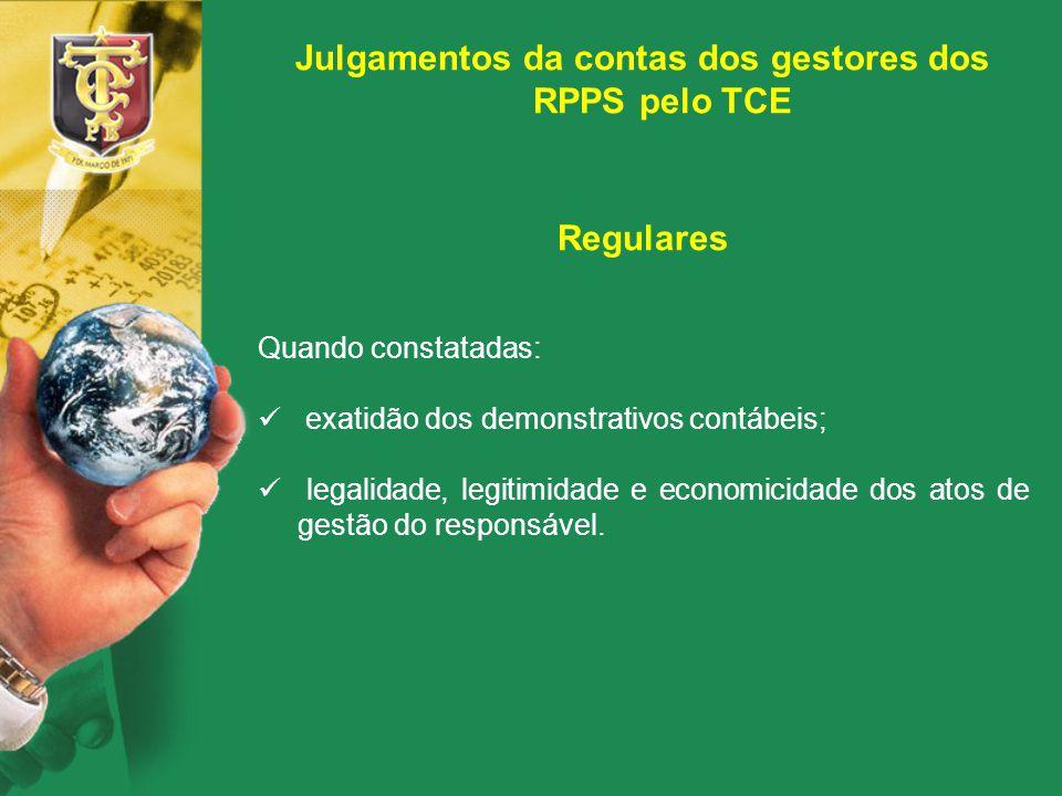 Julgamentos da contas dos gestores dos RPPS pelo TCE Regulares Quando constatadas: exatidão dos demonstrativos contábeis; legalidade, legitimidade e e