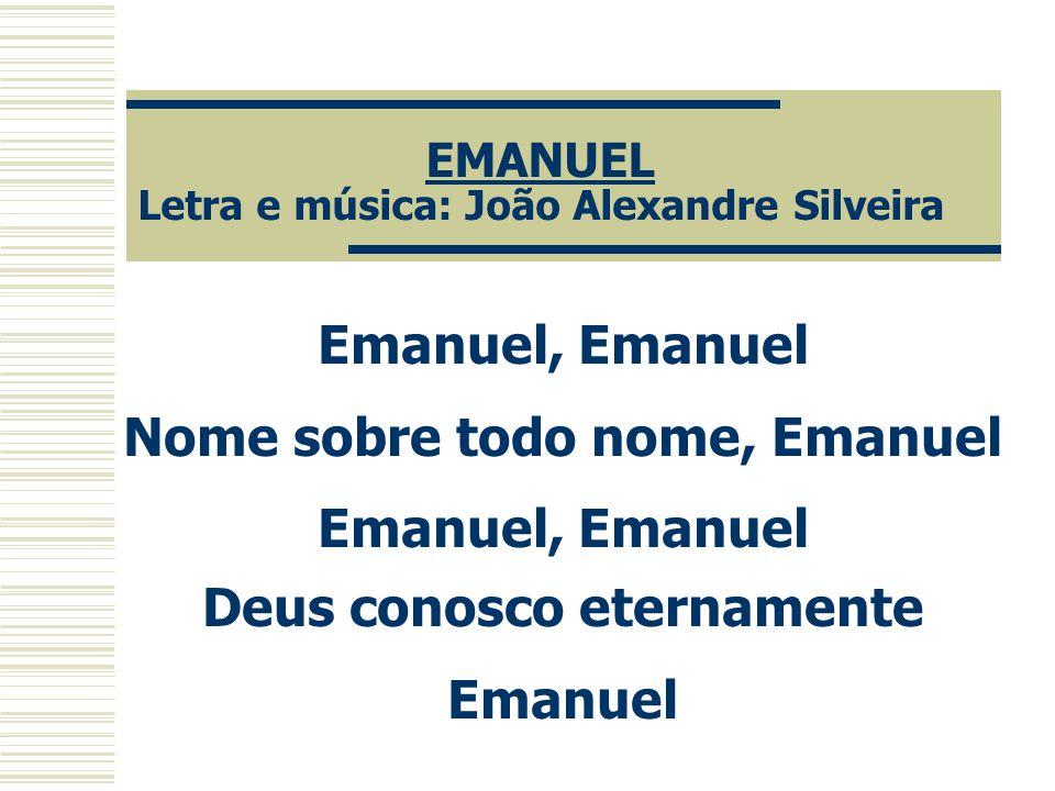 EMANUEL Letra e música: João Alexandre Silveira Emanuel, Emanuel Nome sobre todo nome, Emanuel Emanuel, Emanuel Deus conosco eternamente Emanuel