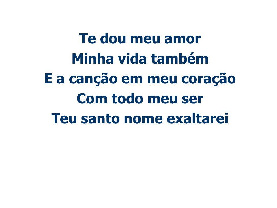 Te dou meu amor Minha vida também E a canção em meu coração Com todo meu ser Teu santo nome exaltarei