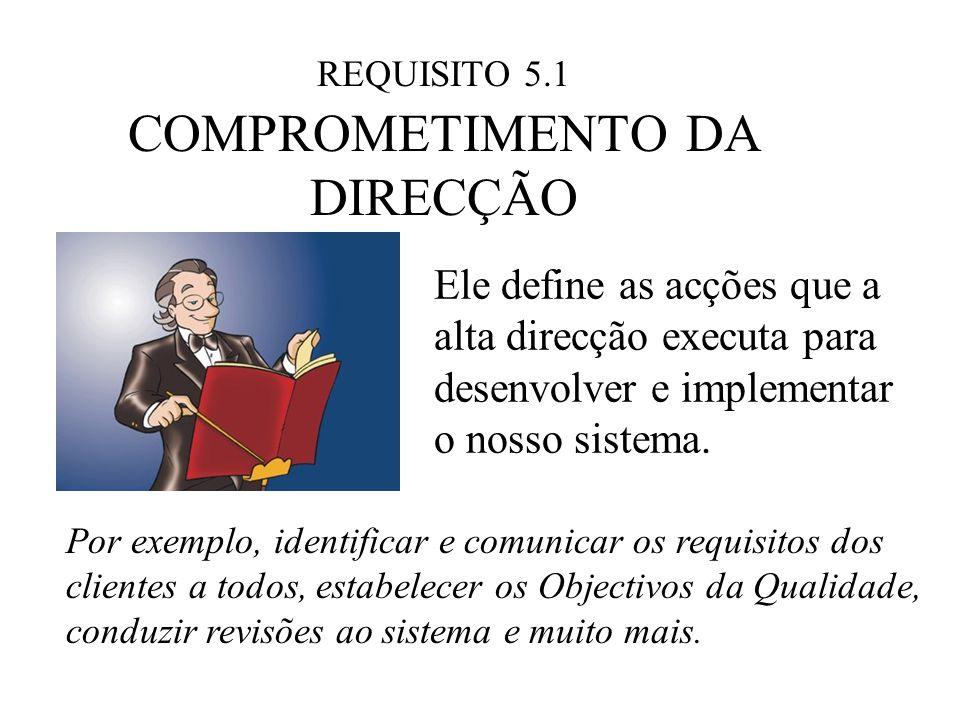 REQUISITO 5.1 COMPROMETIMENTO DA DIRECÇÃO Ele define as acções que a alta direcção executa para desenvolver e implementar o nosso sistema. Por exemplo