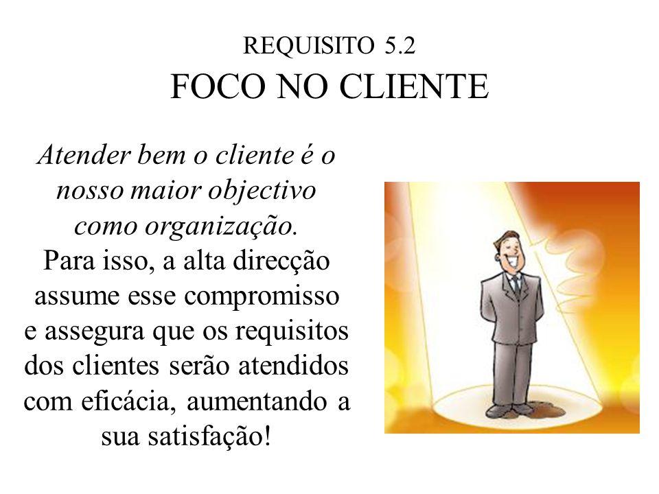 REQUISITO 5.2 FOCO NO CLIENTE Atender bem o cliente é o nosso maior objectivo como organização. Para isso, a alta direcção assume esse compromisso e a