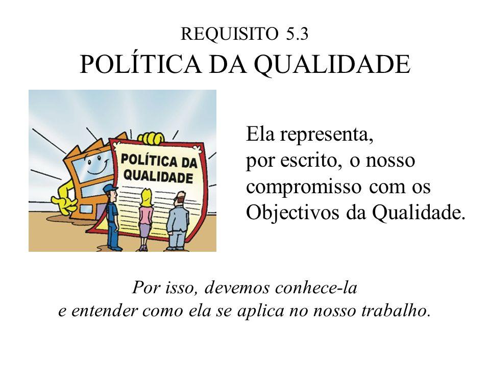 REQUISITO 5.3 POLÍTICA DA QUALIDADE Ela representa, por escrito, o nosso compromisso com os Objectivos da Qualidade. Por isso, devemos conhece-la e en