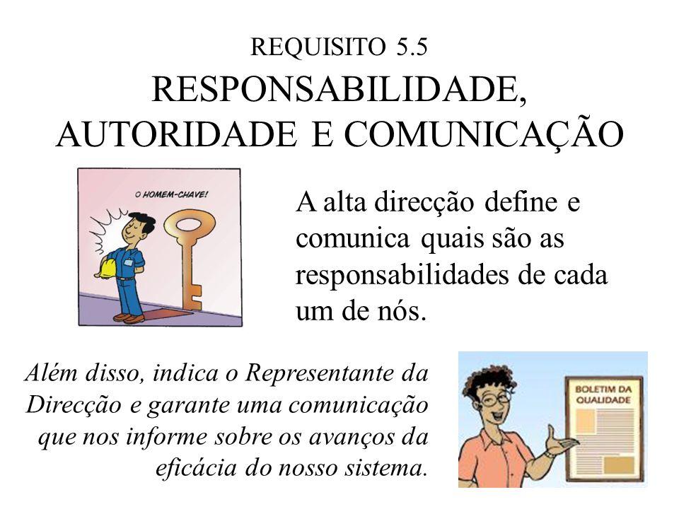 REQUISITO 5.5 RESPONSABILIDADE, AUTORIDADE E COMUNICAÇÃO A alta direcção define e comunica quais são as responsabilidades de cada um de nós. Além diss