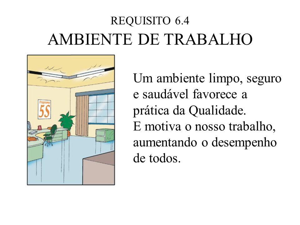 REQUISITO 6.4 AMBIENTE DE TRABALHO Um ambiente limpo, seguro e saudável favorece a prática da Qualidade. E motiva o nosso trabalho, aumentando o desem
