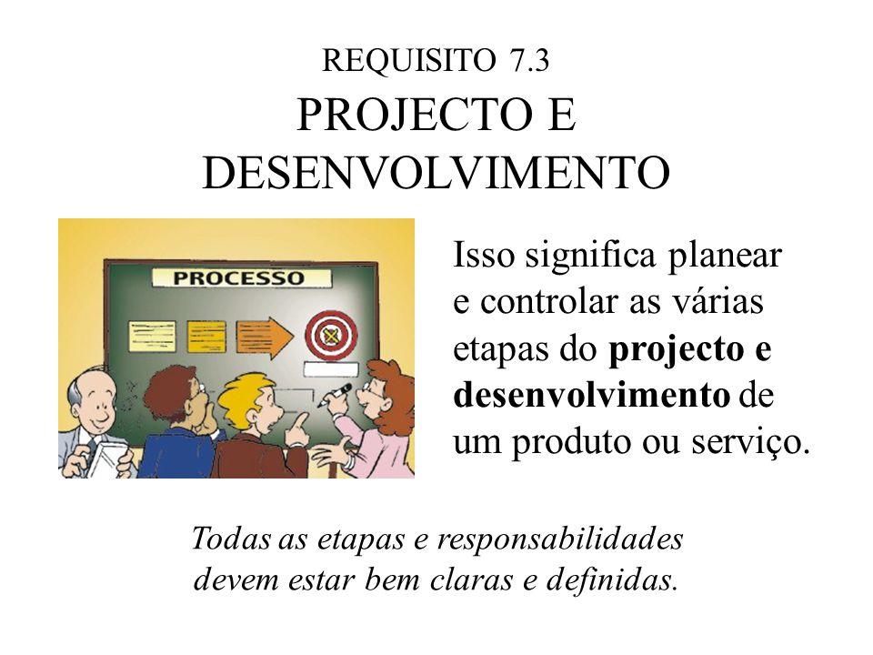 REQUISITO 7.3 PROJECTO E DESENVOLVIMENTO Isso significa planear e controlar as várias etapas do projecto e desenvolvimento de um produto ou serviço.