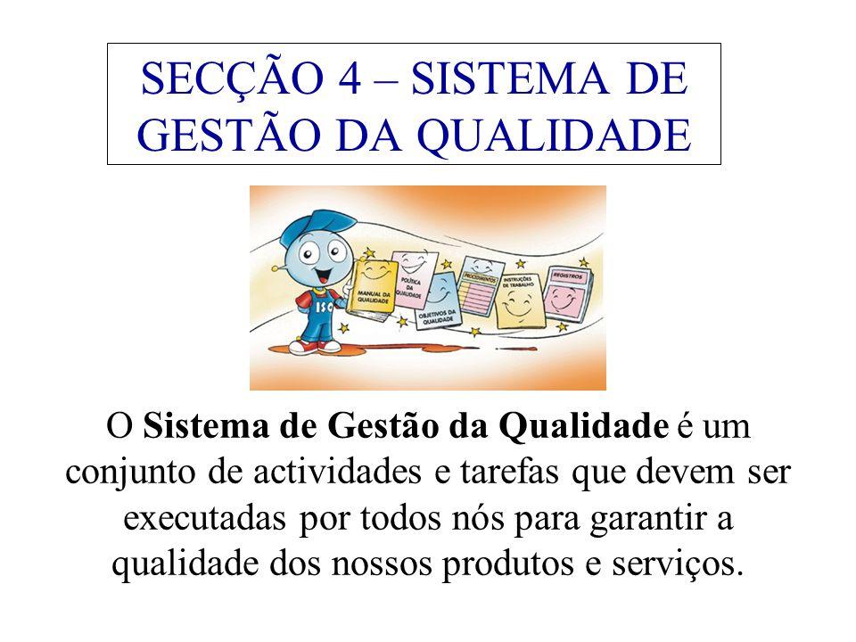 SECÇÃO 4 – SISTEMA DE GESTÃO DA QUALIDADE O Sistema de Gestão da Qualidade é um conjunto de actividades e tarefas que devem ser executadas por todos nós para garantir a qualidade dos nossos produtos e serviços.
