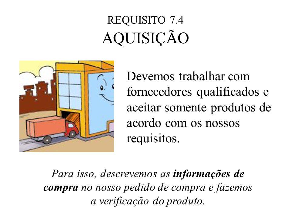 REQUISITO 7.4 AQUISIÇÃO Devemos trabalhar com fornecedores qualificados e aceitar somente produtos de acordo com os nossos requisitos. Para isso, desc