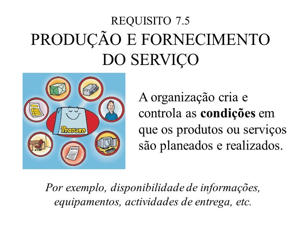 REQUISITO 7.5 PRODUÇÃO E FORNECIMENTO DO SERVIÇO A organização cria e controla as condições em que os produtos ou serviços são planeados e realizados.