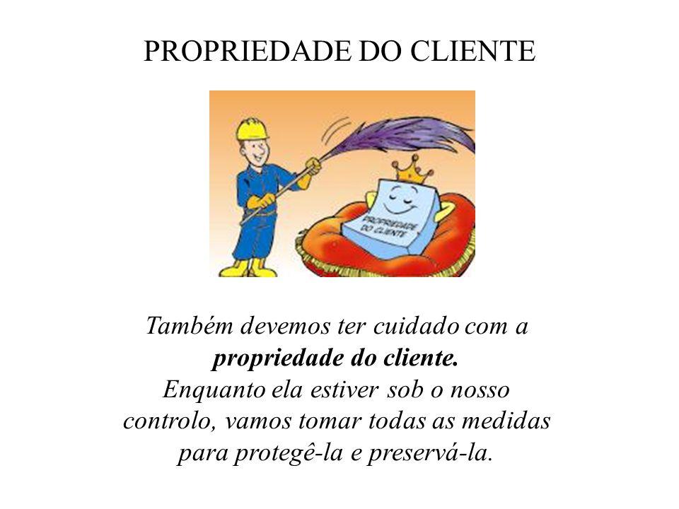 PROPRIEDADE DO CLIENTE Também devemos ter cuidado com a propriedade do cliente. Enquanto ela estiver sob o nosso controlo, vamos tomar todas as medida