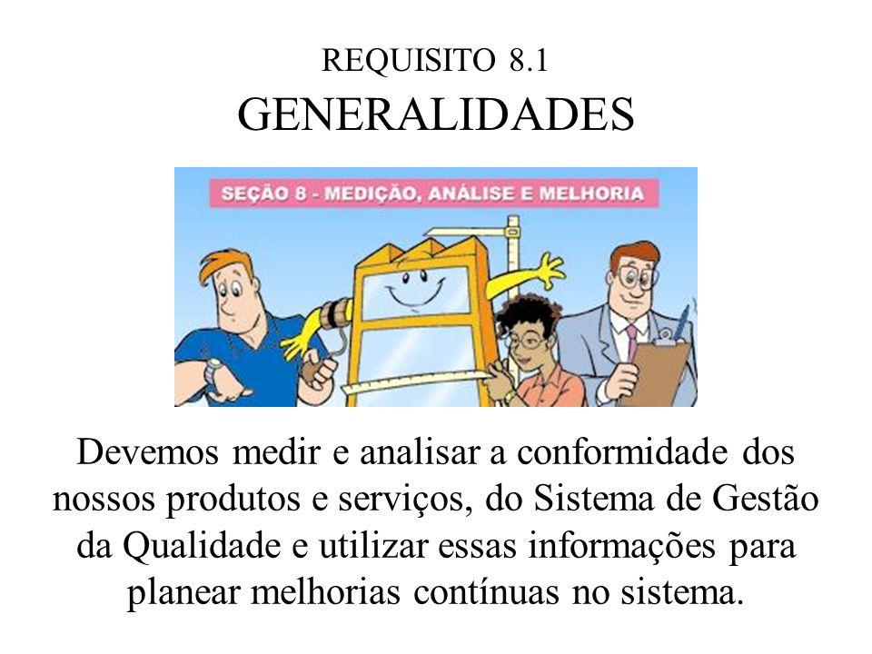 REQUISITO 8.1 GENERALIDADES Devemos medir e analisar a conformidade dos nossos produtos e serviços, do Sistema de Gestão da Qualidade e utilizar essas informações para planear melhorias contínuas no sistema.