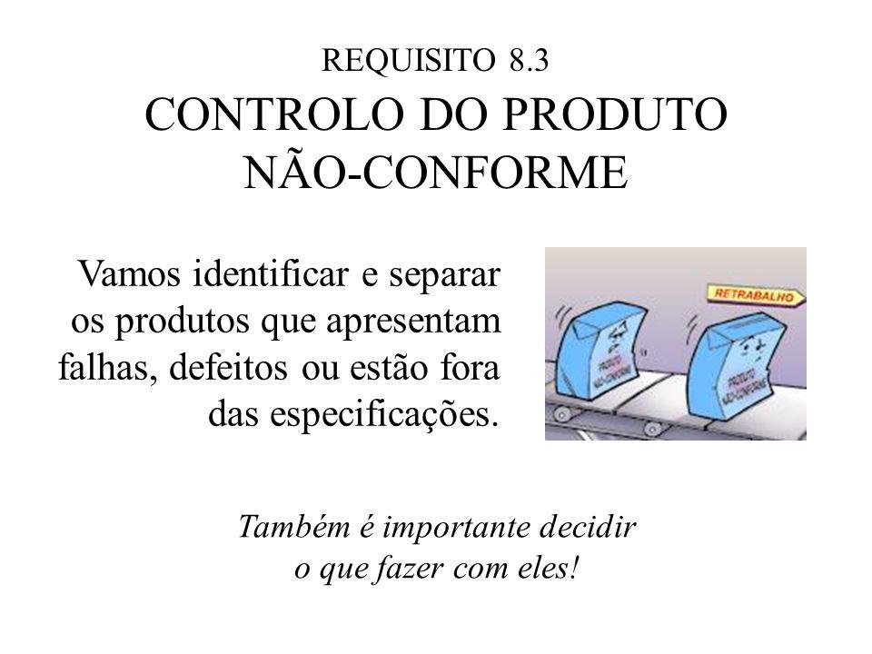 REQUISITO 8.3 CONTROLO DO PRODUTO NÃO-CONFORME Vamos identificar e separar os produtos que apresentam falhas, defeitos ou estão fora das especificações.