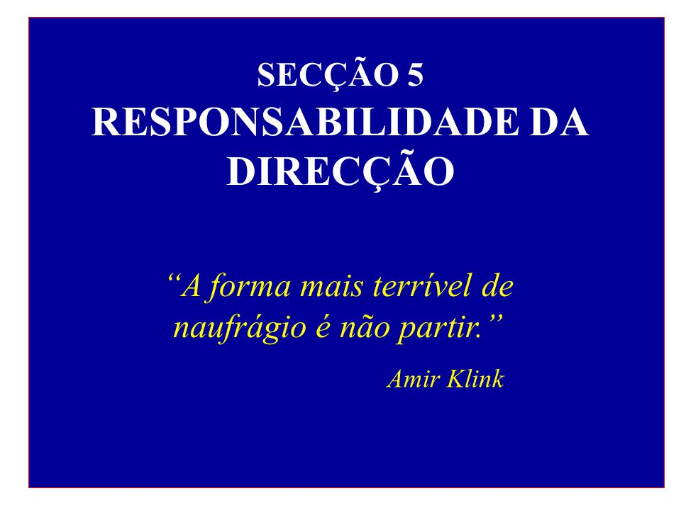 SECÇÃO 5 RESPONSABILIDADE DA DIRECÇÃO A forma mais terrível de naufrágio é não partir. Amir Klink