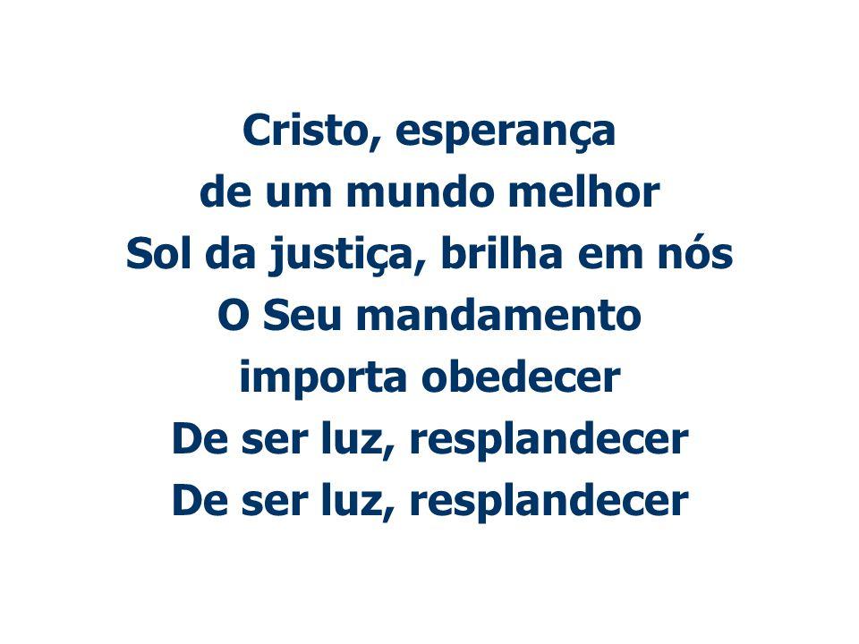 Cristo, esperança de um mundo melhor Sol da justiça, brilha em nós O Seu mandamento importa obedecer De ser luz, resplandecer