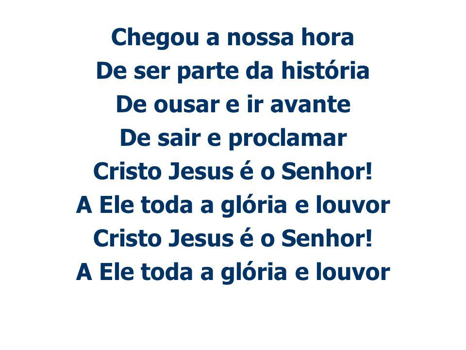 Chegou a nossa hora De ser parte da história De ousar e ir avante De sair e proclamar Cristo Jesus é o Senhor! A Ele toda a glória e louvor Cristo Jes