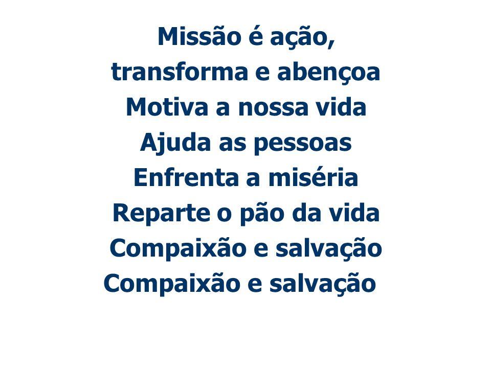 Missão é ação, transforma e abençoa Motiva a nossa vida Ajuda as pessoas Enfrenta a miséria Reparte o pão da vida Compaixão e salvação
