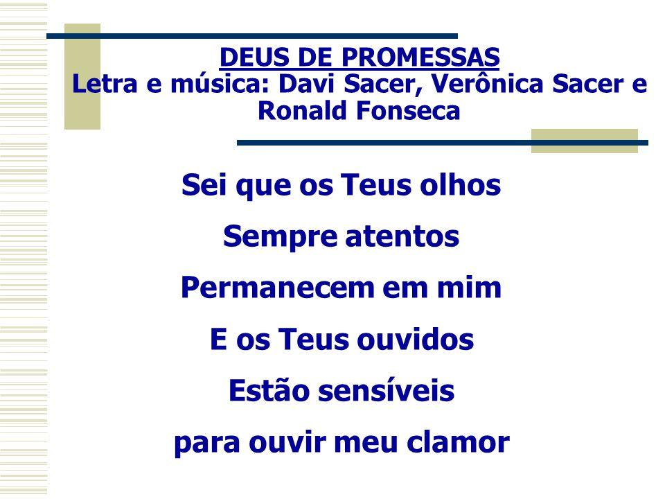 DEUS DE PROMESSAS Letra e música: Davi Sacer, Verônica Sacer e Ronald Fonseca Sei que os Teus olhos Sempre atentos Permanecem em mim E os Teus ouvidos