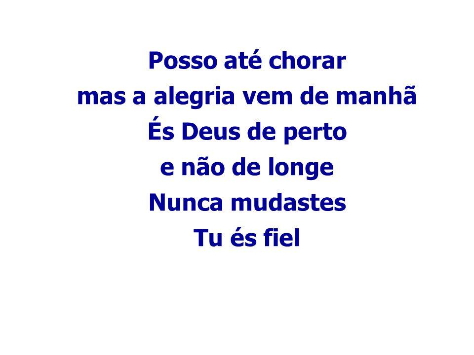 Posso até chorar mas a alegria vem de manhã És Deus de perto e não de longe Nunca mudastes Tu és fiel