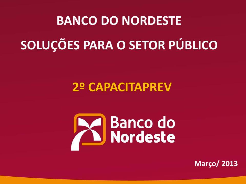 2º CAPACITAPREV Março/ 2013 BANCO DO NORDESTE SOLUÇÕES PARA O SETOR PÚBLICO