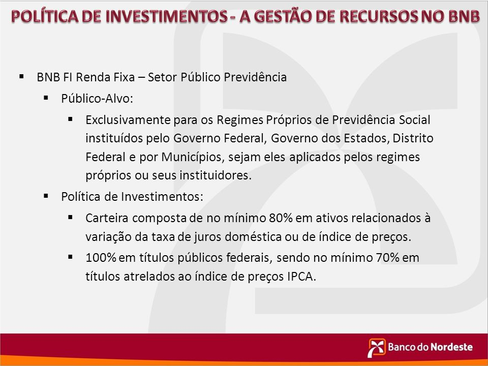  BNB FI Renda Fixa – Setor Público Previdência  Público-Alvo:  Exclusivamente para os Regimes Próprios de Previdência Social instituídos pelo Gover
