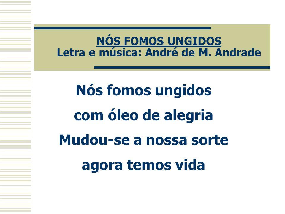 NÓS FOMOS UNGIDOS Letra e música: André de M. Andrade Nós fomos ungidos com óleo de alegria Mudou-se a nossa sorte agora temos vida