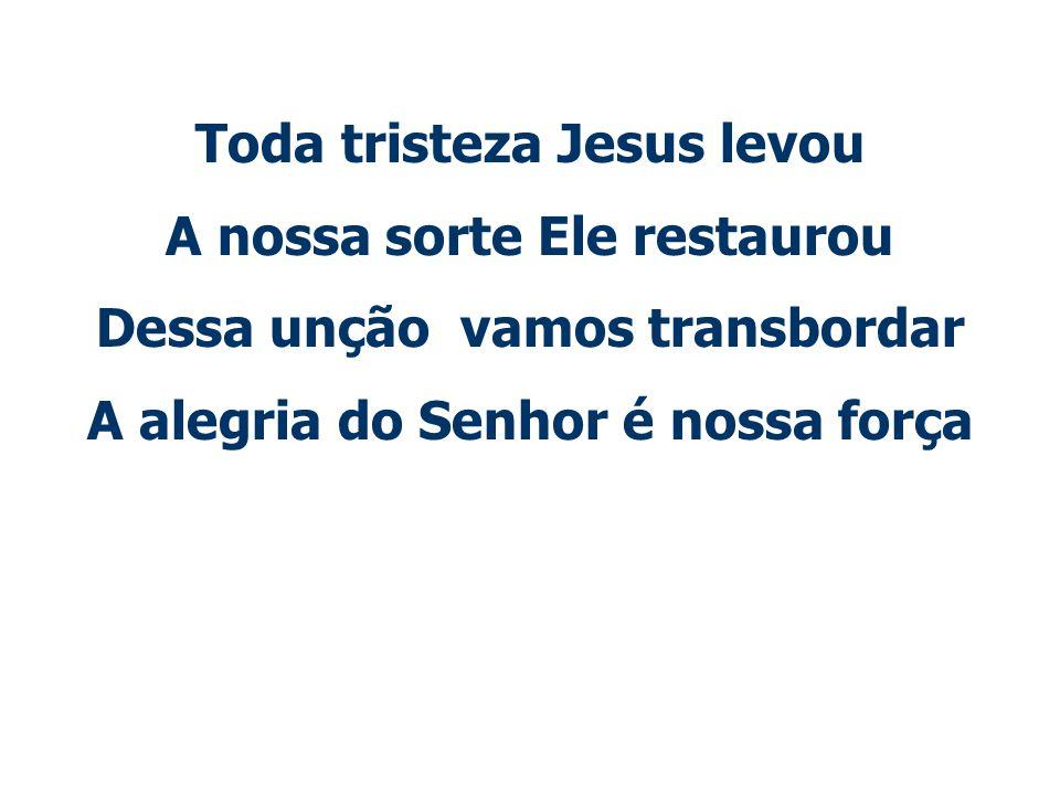 Toda tristeza Jesus levou A nossa sorte Ele restaurou Dessa unção vamos transbordar A alegria do Senhor é nossa força